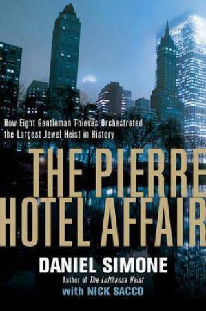 The Pierre Hotel Affair: How Eight Gentlemen Thieves Plundered $28 Million In The Largest Jewel Heist In History by Daniel Simone & Nick Sacco
