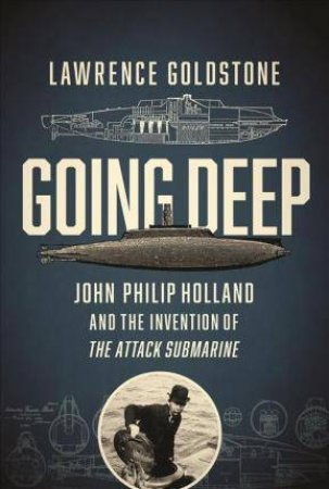Going Deep: John Philip Holland and the Invention of the Attack Submarine by Lawrence Goldstone