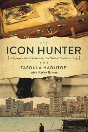 The Icon Hunter: A Refugee's Quest to Reclaim Her Nation's Stolen Heritage by Tasoula Georgiou Hadjitofi