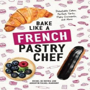 Bake Like a French Pastry Chef Delectable Cakes, Perfect Tarts, Flaky Croissants, and More