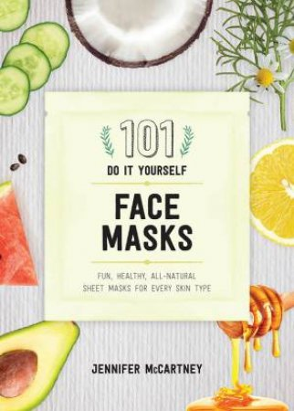 101 DIY Face Masks: Fun, Easy All-natural Masks for Every Skin Type