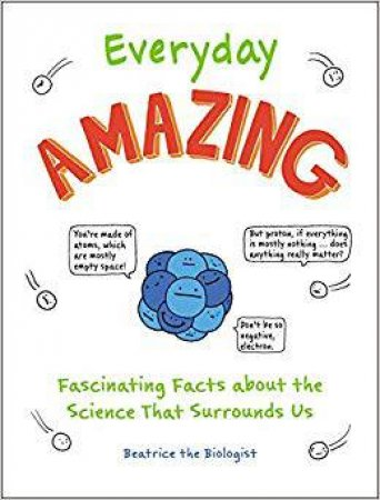 Everyday Amazing: Fascinating Facts About The Science That Surrounds Us by Beatrice the Biologist
