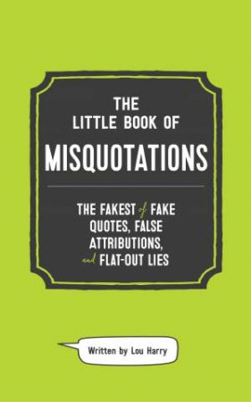 The Little Book Of Misquotations: The Fakest Of Fake Quotes, False Attributions, And Flat-Out Lies by Lou Harry