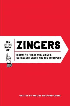 The Little Book Of Zingers: History's Finest One-Liners, Comebacks, Jests, And Mic-Droppers by Pauline Bickford-Duane
