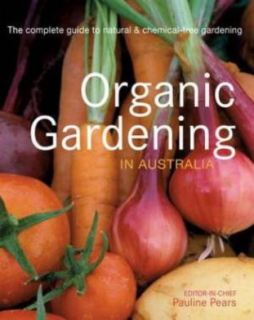 Organic Gardening in Australia: The complete guide to natural & Chemical-free gardening.