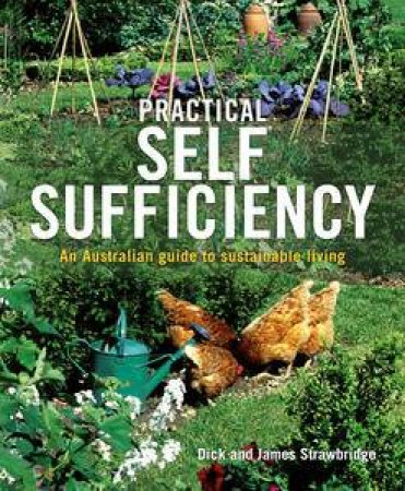 Practical Self Sufficiency: An Australian Guide To Sustainable Living by Dick & James Strawbridge