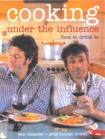 Cooking Under The Influence: Food To Drink To by Ben Canaider & Greg Duncan Powell