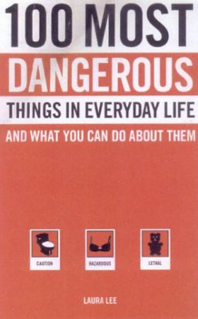 100 Most Dangerous Things In Everyday Life by Laura Lee
