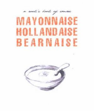 Mayonnaise, Hollandaise, Bearnaise: A Cook's Book Of Sauces by Author Provided No
