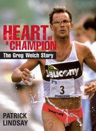 Heart Of A Champion: The Greg Welch Story by Patrick Lindsay