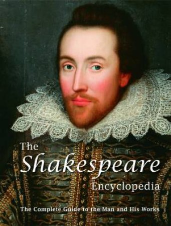 Shakespeare Encyclopedia: The Complete Guide To The Man And His Works by Various
