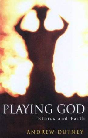 Playing God: Ethics And Faith by Andrew Dutney