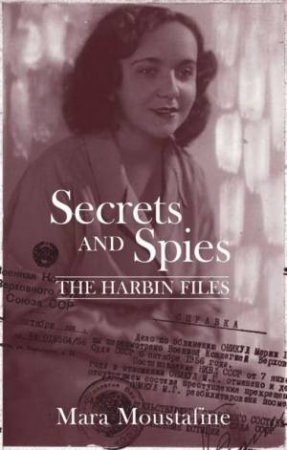 Secrets And Spies: The Harbin Files by Mara Moustafine