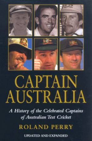 Captain Australia: A History Of The Celebrated Captains Of Australia Test Cricket by Perry Roland