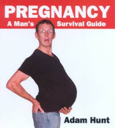 Pregnancy: A Man's Survival Guide by Adam Hunt