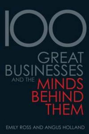 100 Great Businesses And The Minds Behind Them by Emily Ross & Angus Holland