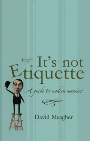 It's Not Etiquette: A Guide To Modern Manners by David Meagher