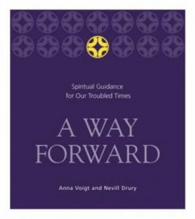 A Way Forward: Spiritual Guidance For Our Troubled Times by Anna Voigt & Nevill Drury