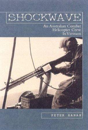 Shockwave: An Australian Combat Helicopter Crew In Vietnam by Peter Haran