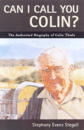 Can I Call You Colin?: The Authorised Biography Of Colin Thiele by Stephany Evans Stegall