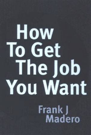 How To Get The Job You Want by Frank Madero