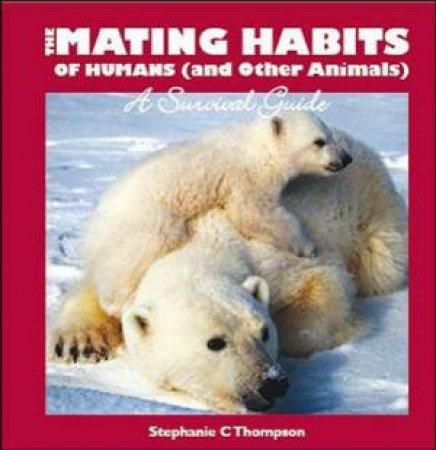 Mating Habits Of Humans (and Other Animals): A Survival Guide by Stephanie Thompson