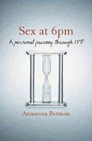 Sex At 6pm: A Personal Journey Through IVF by Annarosa Berman