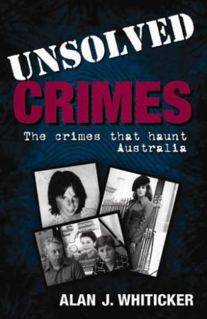 Unsolved Crimes: The Crimes that Haunt Australia by Alan J Whiticker
