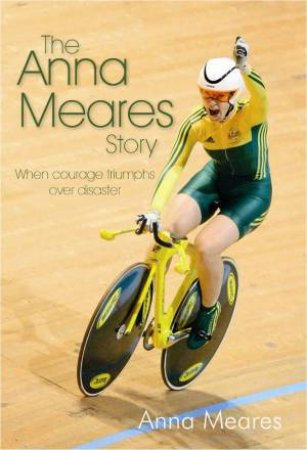 The Anna Meares Story: When Courage Triumphs Over Disaster by Anna Meares