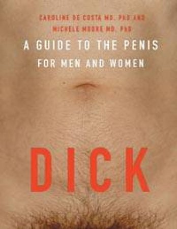Dick: A Guide To The Penis For Men And Women by Caroline De Costa & Michele Moore