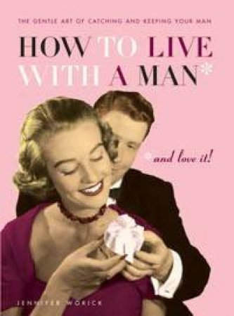 How To Live With A Man And Love It by Worick Jennifer