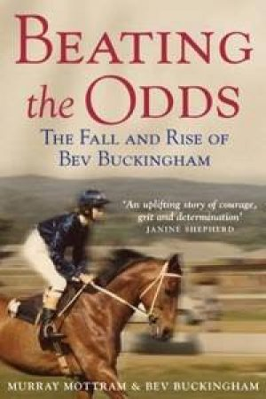 Beating The Odds: The Fall And Rise Of Bev Buckingham by Murray Mottram & Bev Buckingham