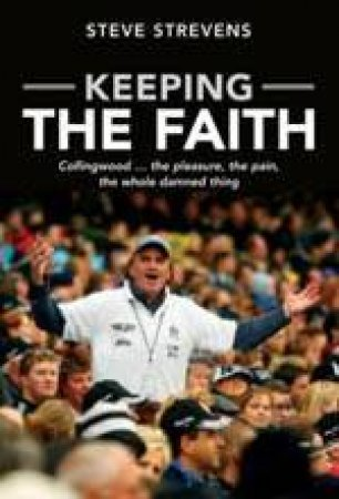 Keeping The Faith: Collingwood . . . The Pleasure, The Pain And The Whole Damned Thing by Steve Strevens