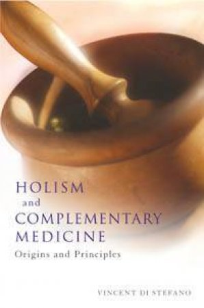 Holism And Complementary Medicine: Origins And Principals by Vincent Di Stefano