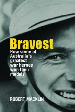 Bravest: How Some Of Australia's Greatest War Heroes Won Their Medals by Robert Macklin