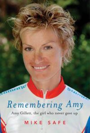 Remembering Amy: Amy Gillett, The Girl Who Never Gave Up by Mike Safe