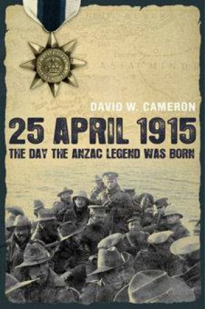 The Day The Anzac Legend Was Born by David W Cameron