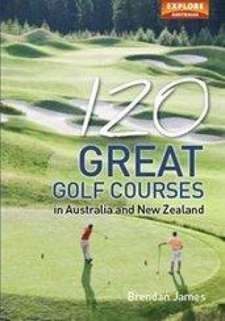 120 Great Golf Courses in Australia and New Zealand by Brendan James