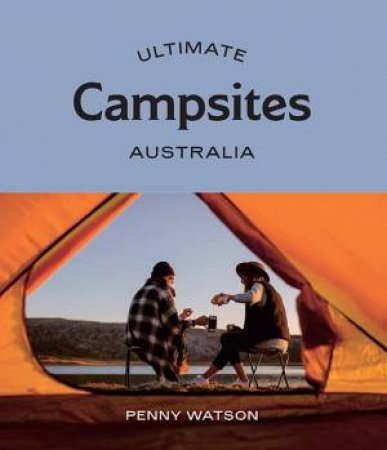 Ultimate Campsites: Australia by Penny Watson