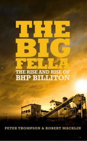 Big Fella: The Rise and Rise of BHP Billiton by Peter Thompson & Robert Macklin