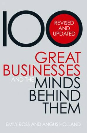 100 Great Businesses And The Minds Behind Them: Revised And Updated