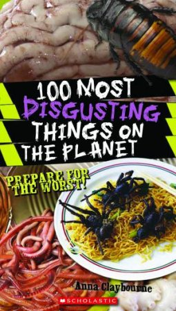 100 Most Disgusting Things On The Planet: Prepare for the Worst by Anna Claybourne