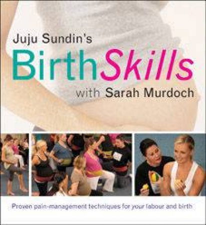 Birth Skills: Proven Pain-Management Techniques For Your Labour And Birth by Juju Sundin & Sarah Murdoch