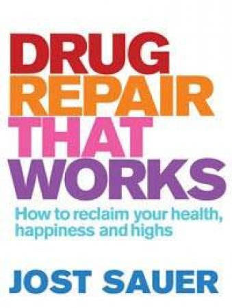 Drug Repair That Works: How to Reclaim Your Health, Happiness and Highs by Jost Sauer