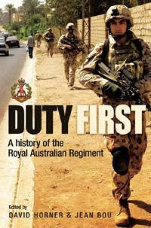 Duty First: A History Of The Royal Australian Regiment  by David Horner & Jean Bou