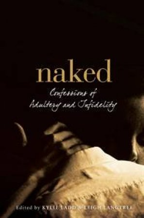 Naked: Confessions Of Adultery And Infidelity  by Kylie Ladd & Leigh Langtree (Eds)