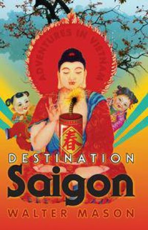 Destination Saigon: Adventures in Vietnam by Walter Mason