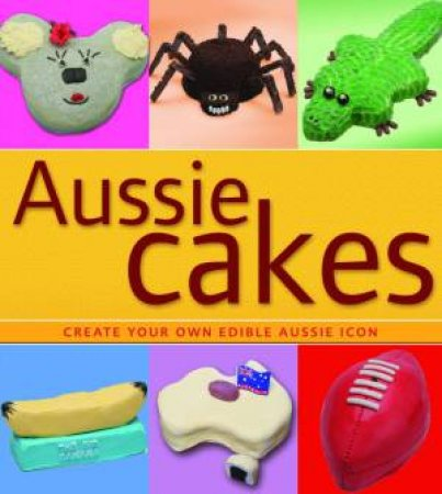 Aussie Cakes: Create Your Own Edible Aussie Icon by Various