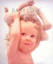 Baby Love: In Adoration Of Babies by Rachael Hale