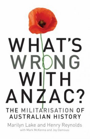 What's wrong with ANZAC? by Marilyn Lake & Henry Reynolds & Joy Damousi & Mark